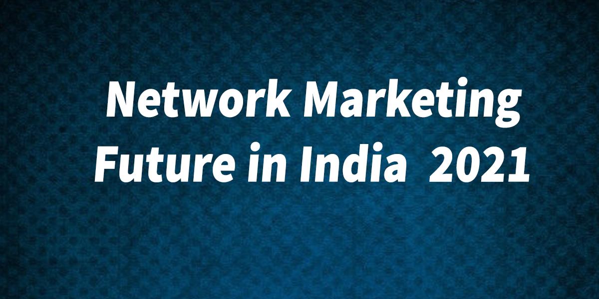 Network Marketing Future in India  2021