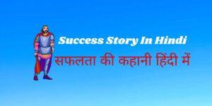 Success Story in Hindi | सफलता की कहानी हिंदी में