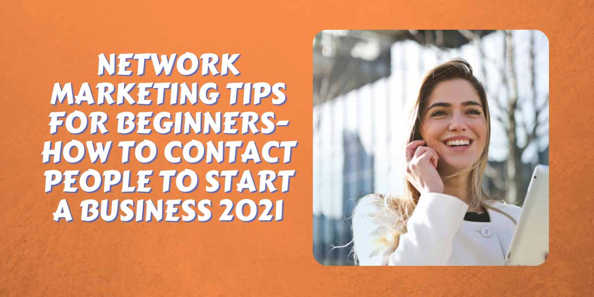 network marketing tips for beginners-How to contact people to start a business 2021
